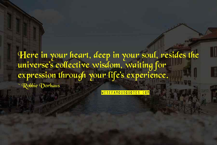 Life Experience Quotes By Robbie Vorhaus: Here in your heart, deep in your soul,