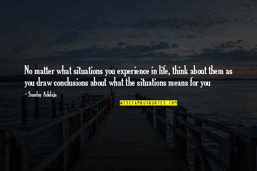 Life Experience Quotes By Sunday Adelaja: No matter what situations you experience in life,