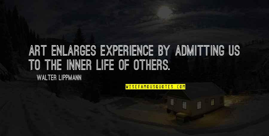 Life Experience Quotes By Walter Lippmann: Art enlarges experience by admitting us to the