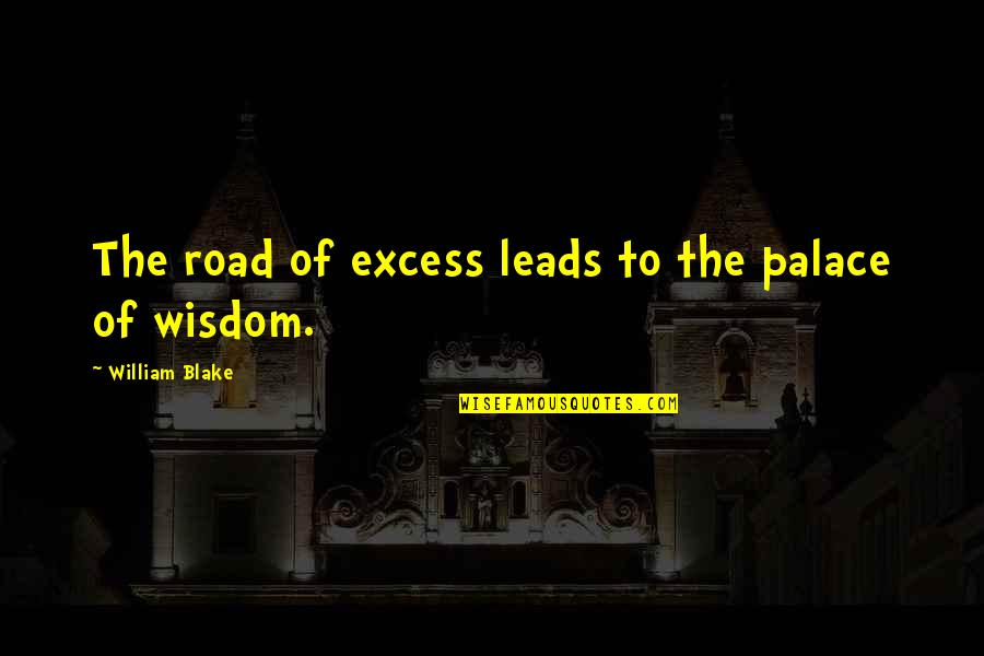 Life Experience Quotes By William Blake: The road of excess leads to the palace