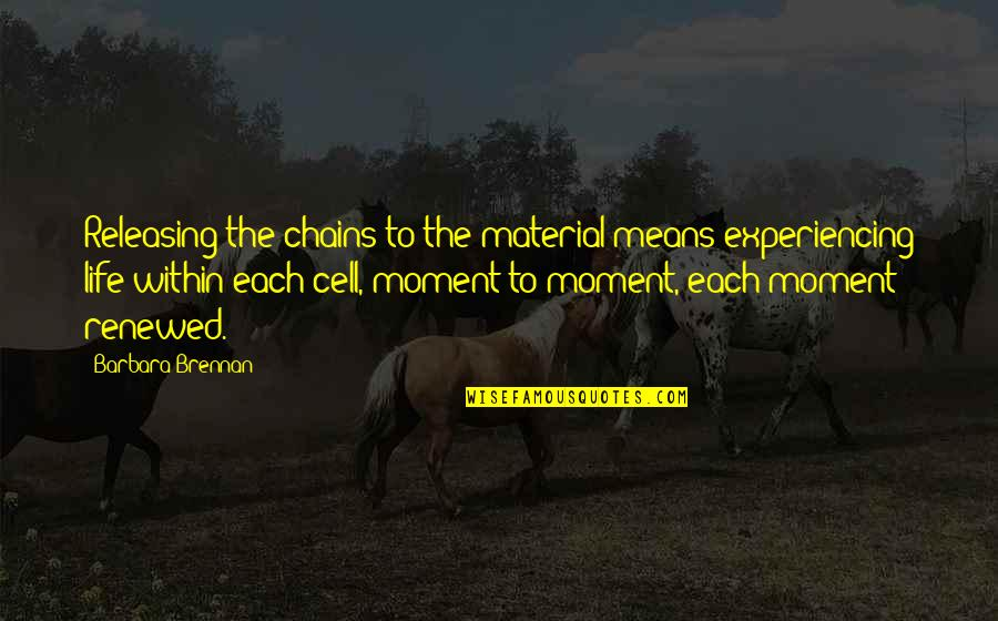Life Experiencing Quotes By Barbara Brennan: Releasing the chains to the material means experiencing