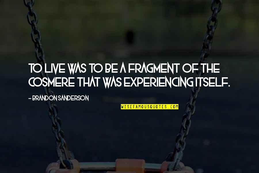 Life Experiencing Quotes By Brandon Sanderson: To live was to be a fragment of