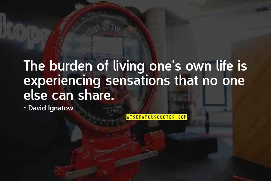 Life Experiencing Quotes By David Ignatow: The burden of living one's own life is