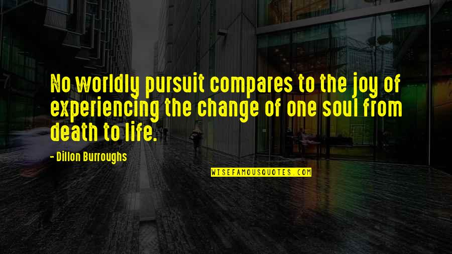 Life Experiencing Quotes By Dillon Burroughs: No worldly pursuit compares to the joy of