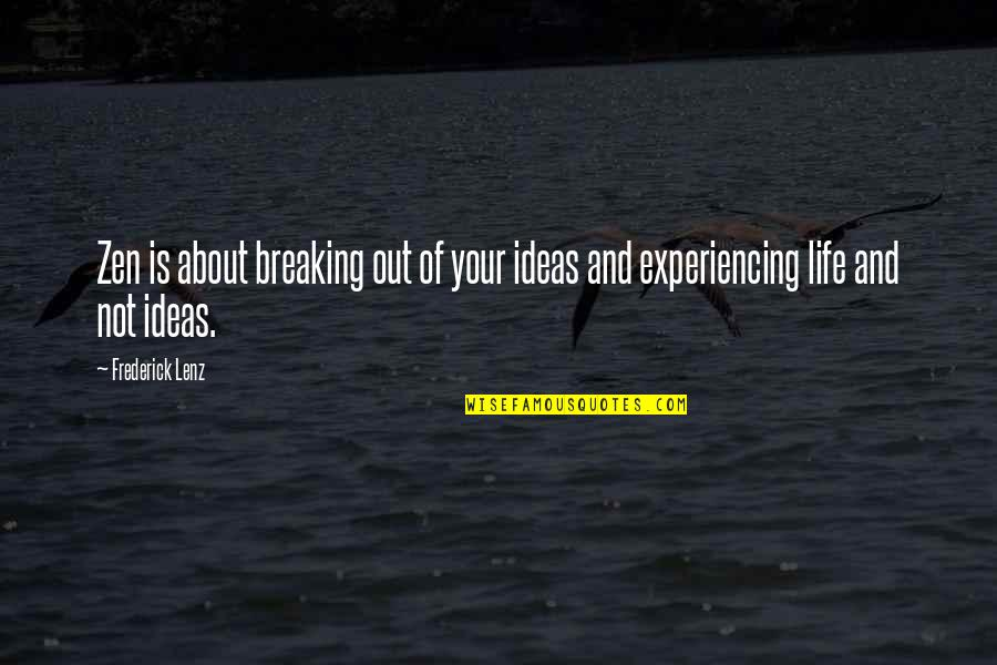 Life Experiencing Quotes By Frederick Lenz: Zen is about breaking out of your ideas