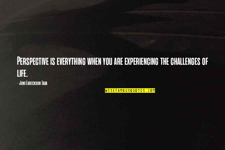 Life Experiencing Quotes By Joni Eareckson Tada: Perspective is everything when you are experiencing the