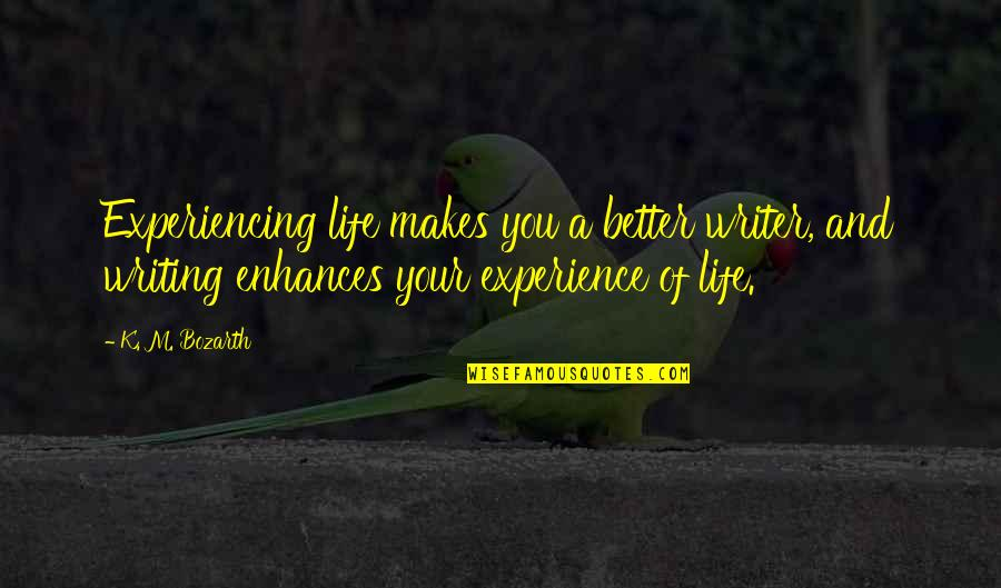 Life Experiencing Quotes By K. M. Bozarth: Experiencing life makes you a better writer, and