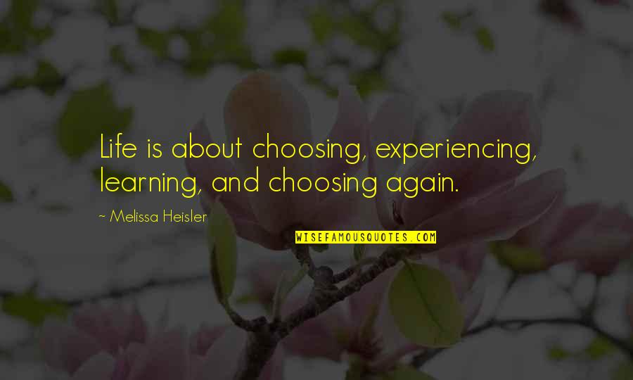 Life Experiencing Quotes By Melissa Heisler: Life is about choosing, experiencing, learning, and choosing