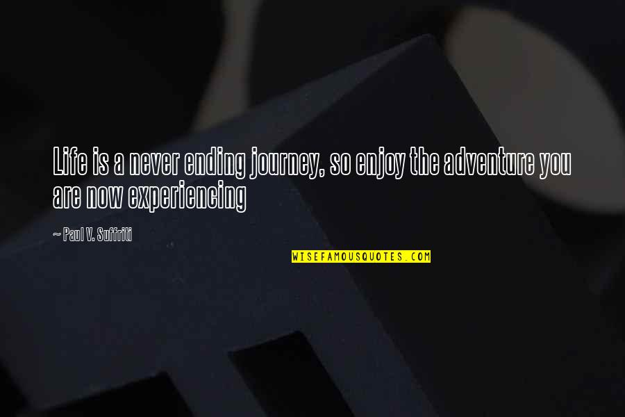 Life Experiencing Quotes By Paul V. Suffriti: Life is a never ending journey, so enjoy