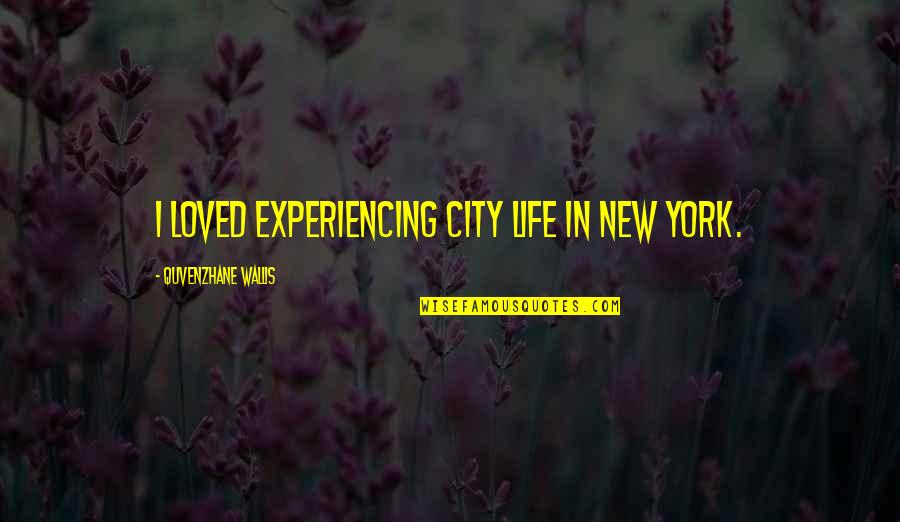 Life Experiencing Quotes By Quvenzhane Wallis: I loved experiencing city life in New York.