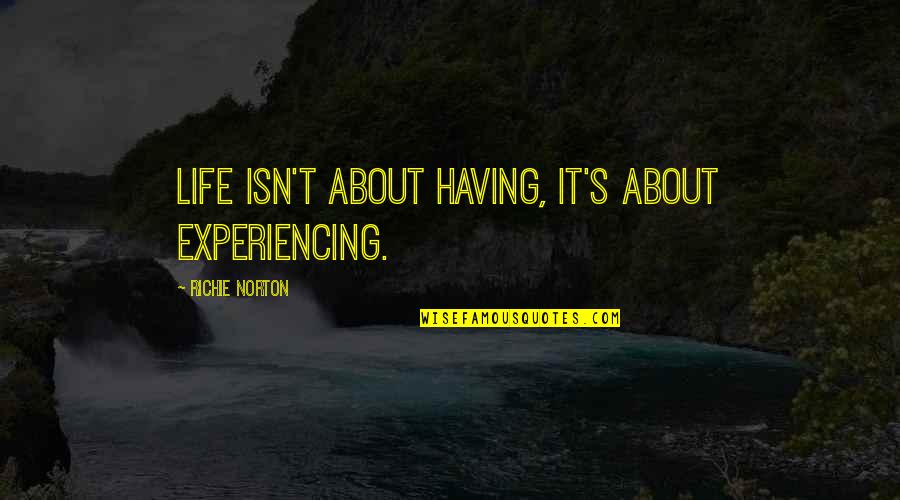 Life Experiencing Quotes By Richie Norton: Life isn't about having, it's about experiencing.