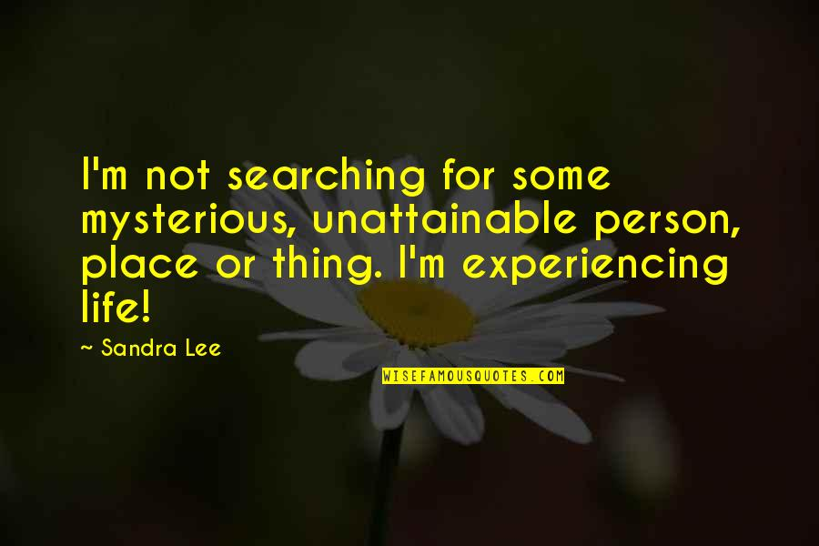 Life Experiencing Quotes By Sandra Lee: I'm not searching for some mysterious, unattainable person,