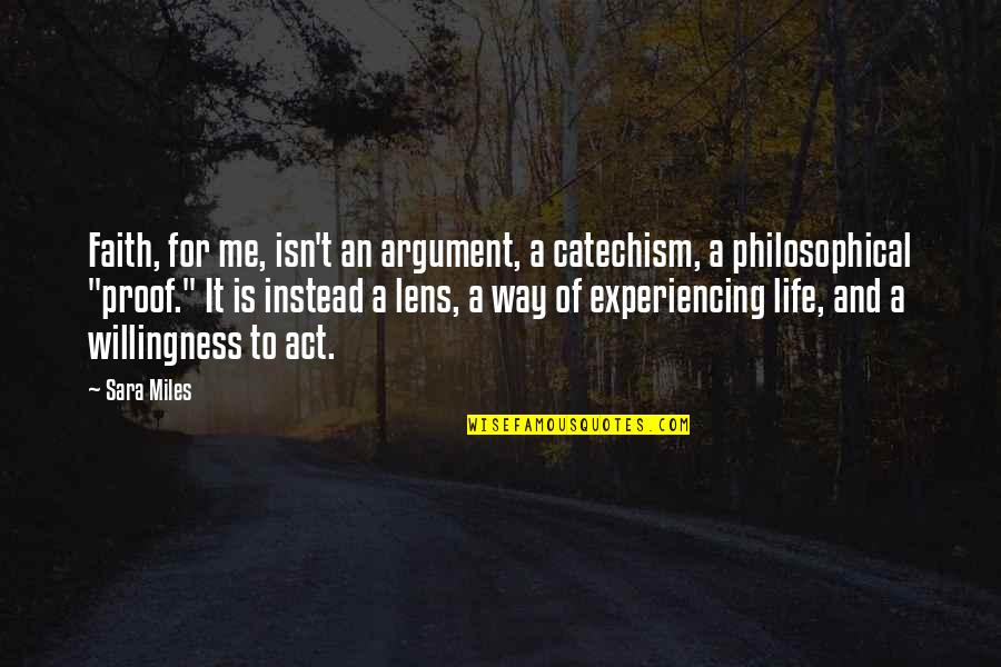 Life Experiencing Quotes By Sara Miles: Faith, for me, isn't an argument, a catechism,