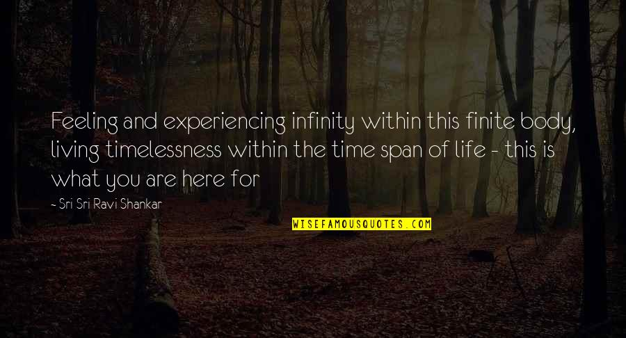 Life Experiencing Quotes By Sri Sri Ravi Shankar: Feeling and experiencing infinity within this finite body,