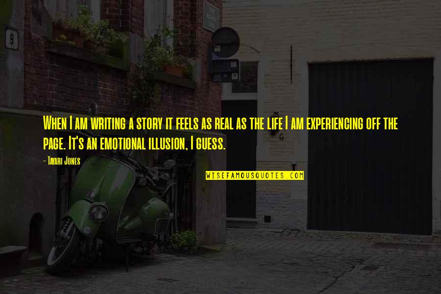 Life Experiencing Quotes By Tayari Jones: When I am writing a story it feels