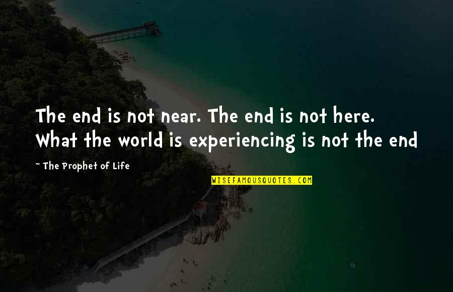 Life Experiencing Quotes By The Prophet Of Life: The end is not near. The end is