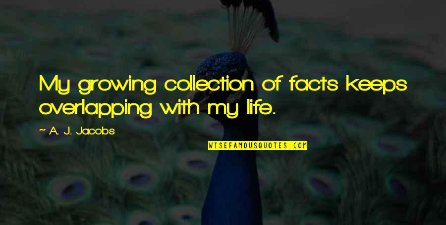 Life Facts Quotes By A. J. Jacobs: My growing collection of facts keeps overlapping with