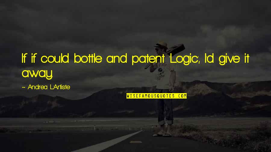 Life Facts Quotes By Andrea L'Artiste: If if could bottle and patent 'Logic', I'd