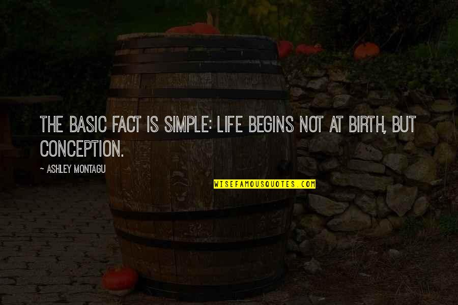 Life Facts Quotes By Ashley Montagu: The basic fact is simple: life begins not