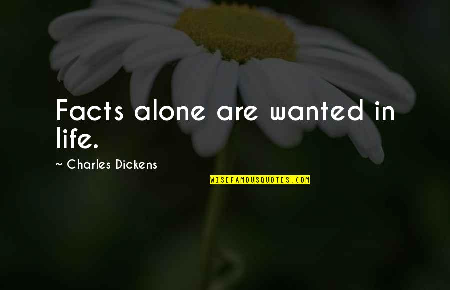 Life Facts Quotes By Charles Dickens: Facts alone are wanted in life.