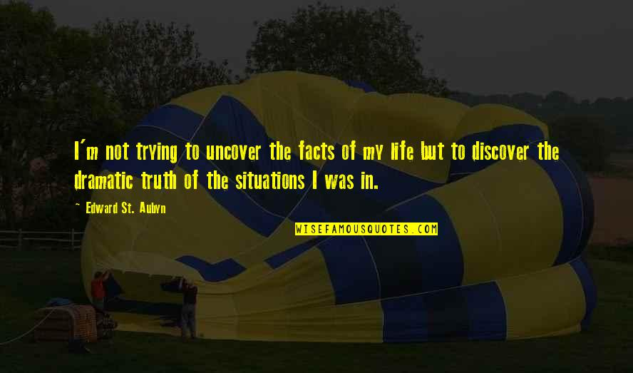 Life Facts Quotes By Edward St. Aubyn: I'm not trying to uncover the facts of
