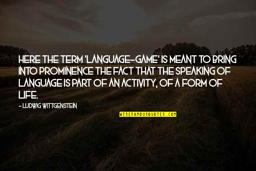 Life Facts Quotes By Ludwig Wittgenstein: Here the term 'language-game' is meant to bring