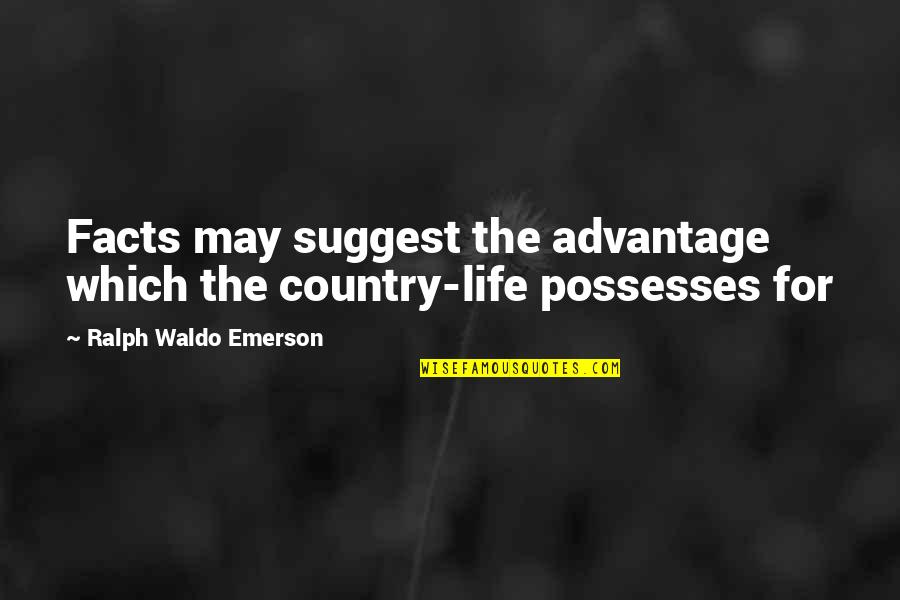 Life Facts Quotes By Ralph Waldo Emerson: Facts may suggest the advantage which the country-life