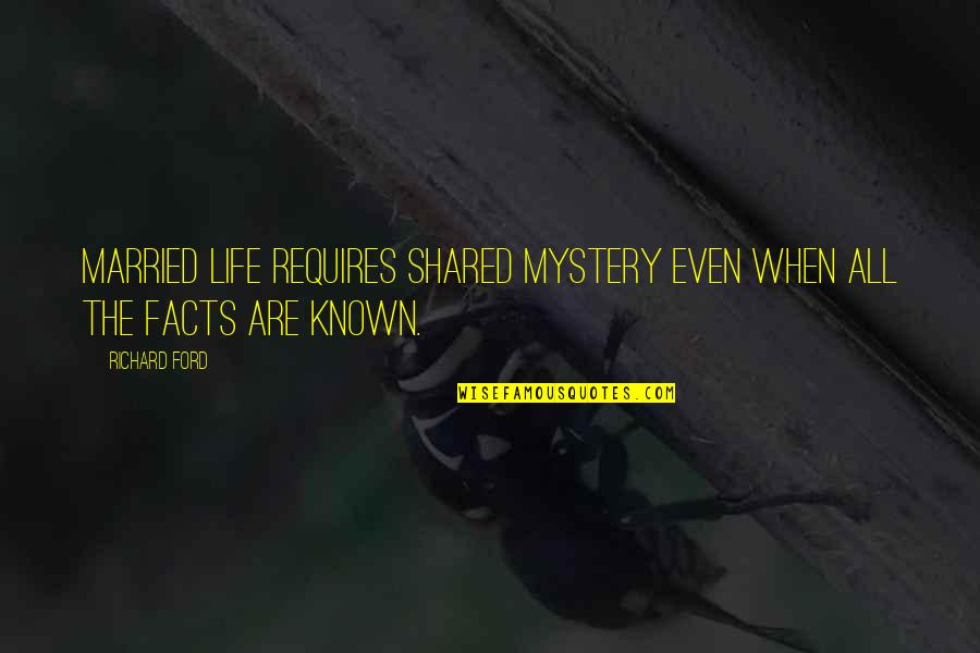 Life Facts Quotes By Richard Ford: Married life requires shared mystery even when all