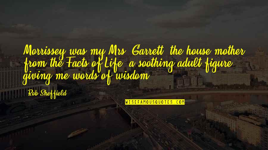 Life Facts Quotes By Rob Sheffield: Morrissey was my Mrs. Garrett, the house mother