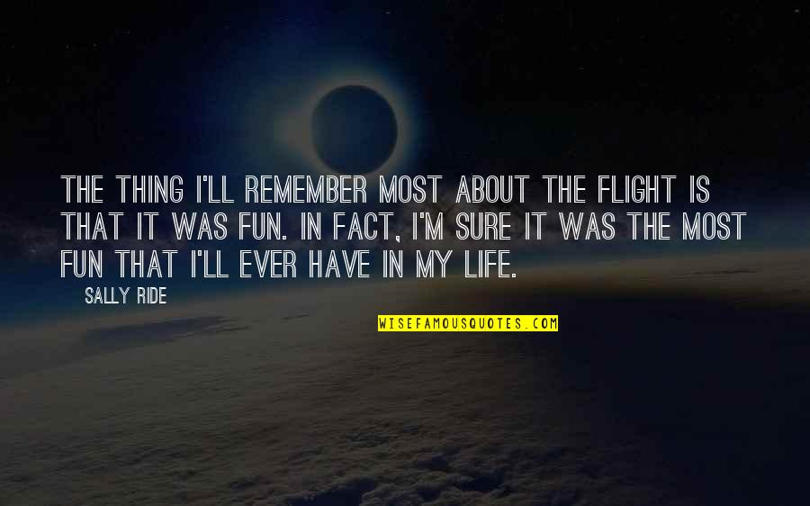 Life Facts Quotes By Sally Ride: The thing I'll remember most about the flight
