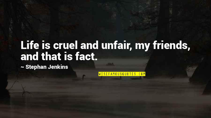 Life Facts Quotes By Stephan Jenkins: Life is cruel and unfair, my friends, and