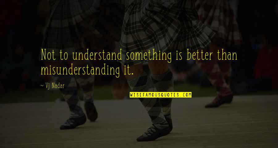 Life Facts Quotes By Vj Nadar: Not to understand something is better than misunderstanding