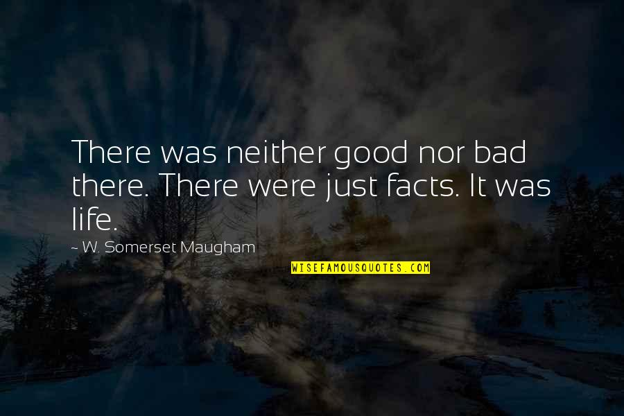 Life Facts Quotes By W. Somerset Maugham: There was neither good nor bad there. There