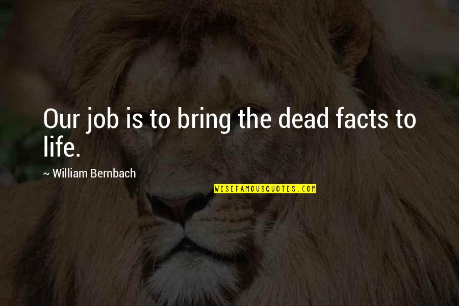 Life Facts Quotes By William Bernbach: Our job is to bring the dead facts