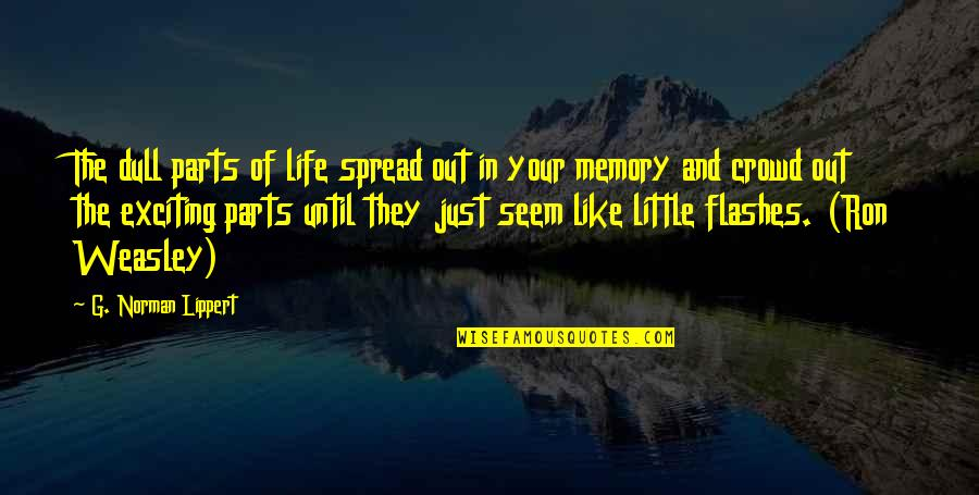 Life Flashes Quotes By G. Norman Lippert: The dull parts of life spread out in