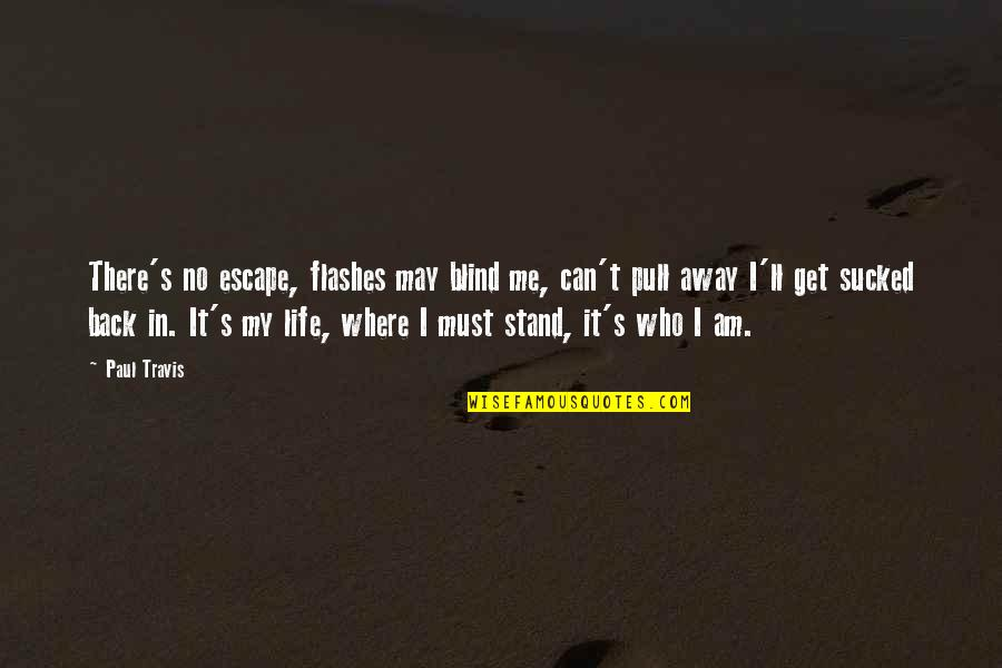 Life Flashes Quotes By Paul Travis: There's no escape, flashes may blind me, can't
