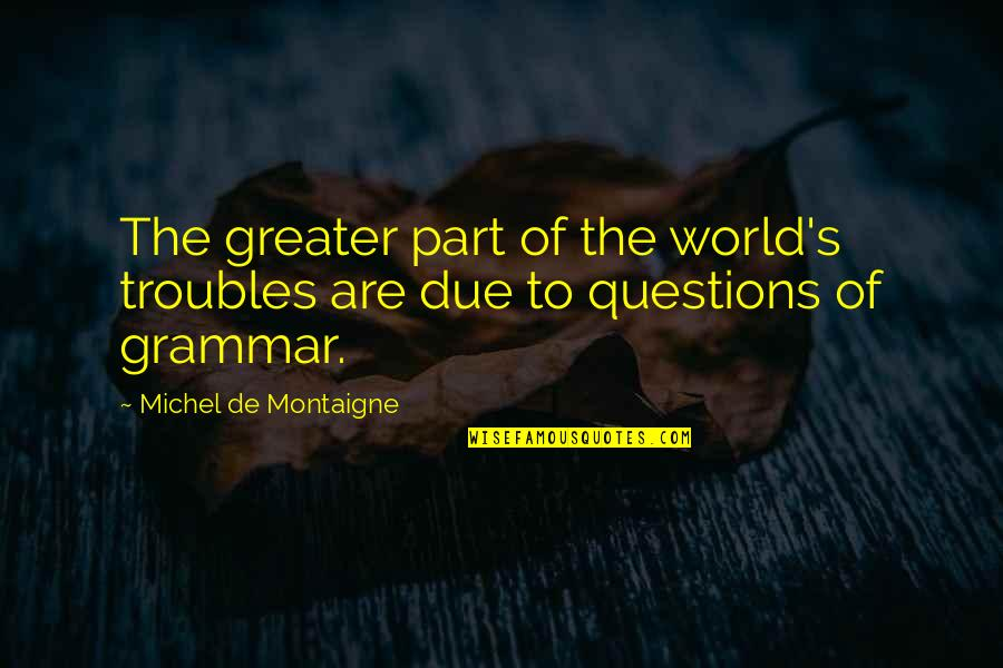 Life For Bbm Quotes By Michel De Montaigne: The greater part of the world's troubles are