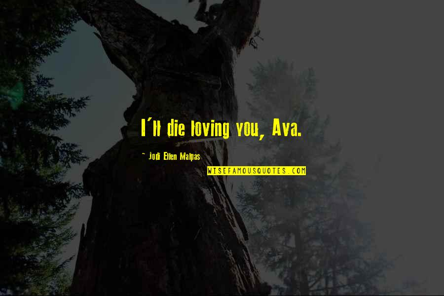 Life From Sports Figures Quotes By Jodi Ellen Malpas: I'll die loving you, Ava.