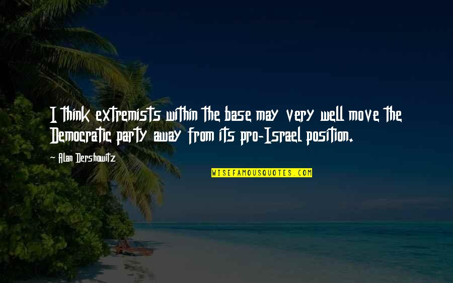 Life Fuzzy Quotes By Alan Dershowitz: I think extremists within the base may very
