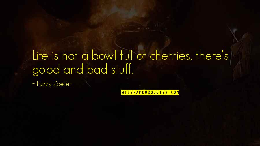 Life Fuzzy Quotes By Fuzzy Zoeller: Life is not a bowl full of cherries,