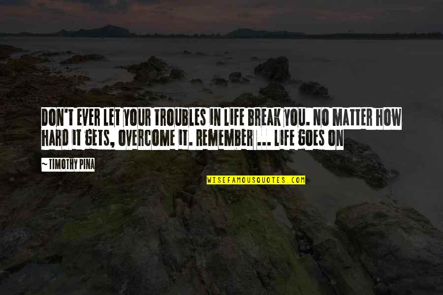 Life Gets Too Hard Quotes By Timothy Pina: Don't ever let your troubles in life break