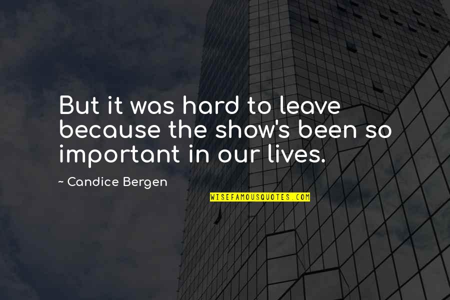 Life Gets You Down Quotes By Candice Bergen: But it was hard to leave because the