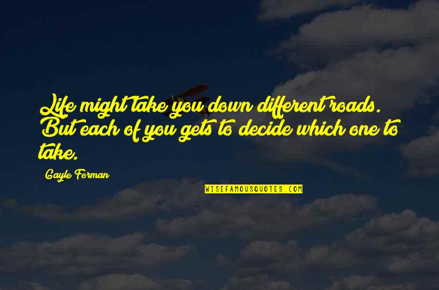 Life Gets You Down Quotes By Gayle Forman: Life might take you down different roads. But