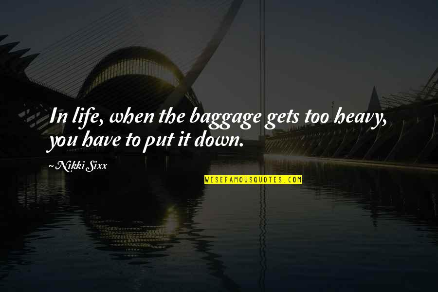 Life Gets You Down Quotes By Nikki Sixx: In life, when the baggage gets too heavy,