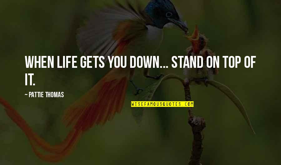 Life Gets You Down Quotes By Pattie Thomas: When life gets you down... stand on top