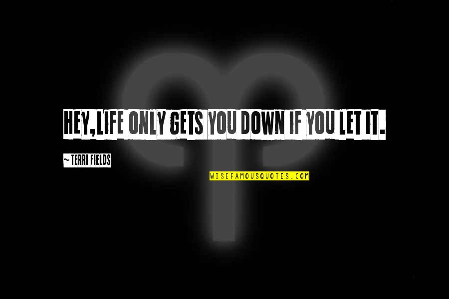 Life Gets You Down Quotes By Terri Fields: Hey,Life only gets you down if you let