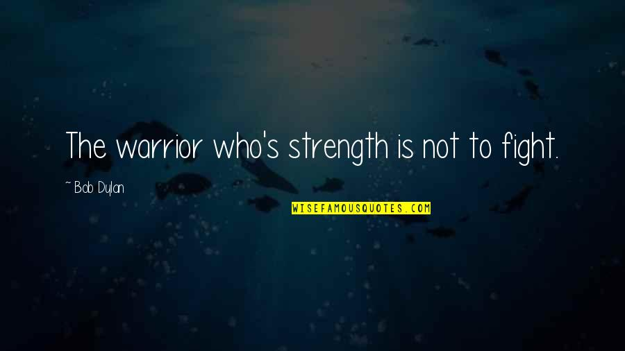 Life Going On After A Break Up Quotes By Bob Dylan: The warrior who's strength is not to fight.