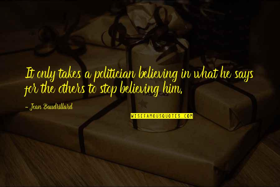 Life Going On After A Break Up Quotes By Jean Baudrillard: It only takes a politician believing in what