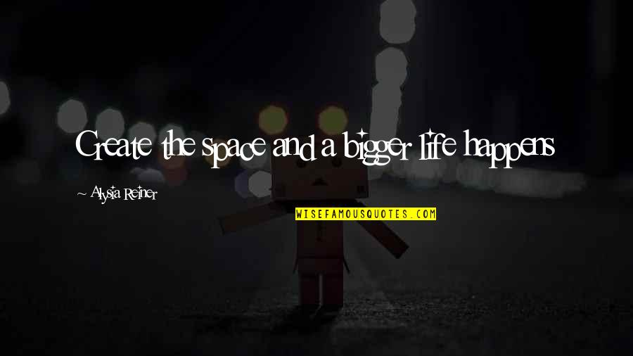 Life Happens Quotes By Alysia Reiner: Create the space and a bigger life happens