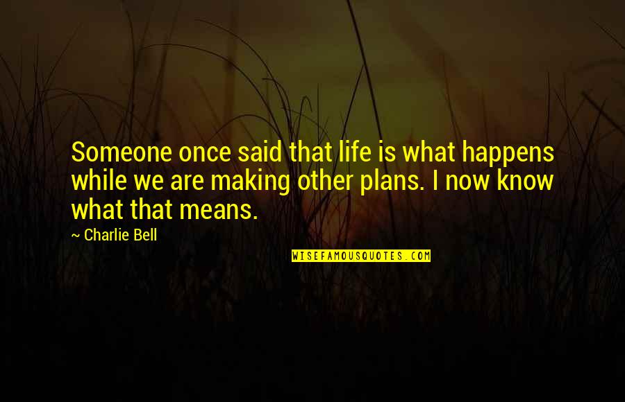 Life Happens Quotes By Charlie Bell: Someone once said that life is what happens